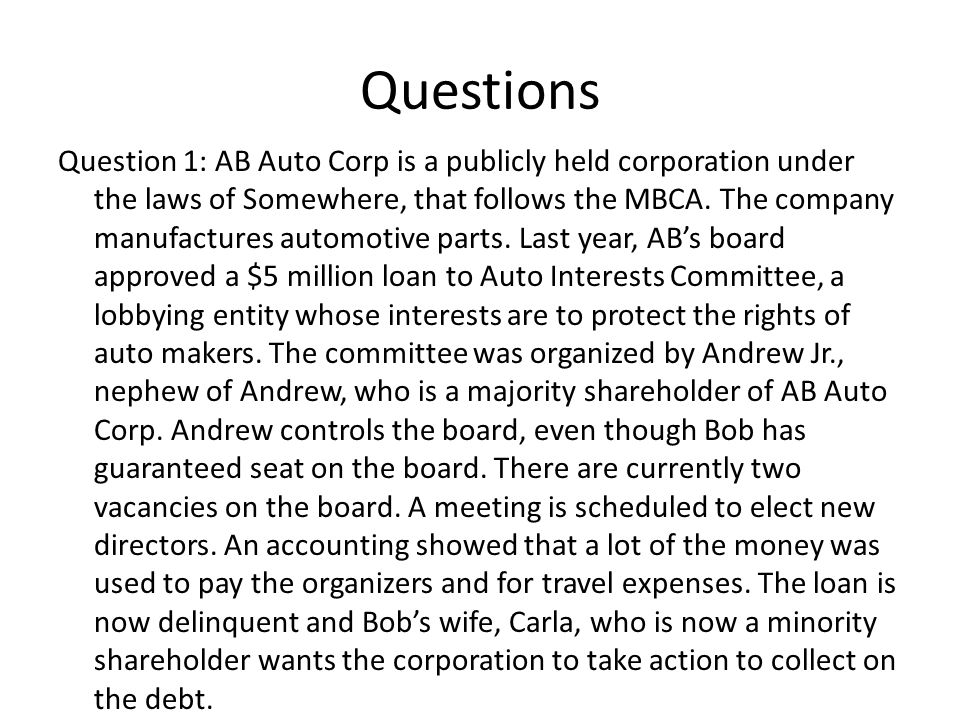 Questions Question 1: AB Auto Corp is a publicly held corporation under the laws of Somewhere, that follows the MBCA. The company manufactures automot