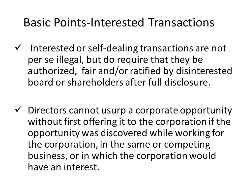 Basic Points-Interested Transactions Interested or self-dealing transactions are not per se illegal, but do require that they be authorized, fair and/or ratified by disinterested board or shareholders after full disclosure.
