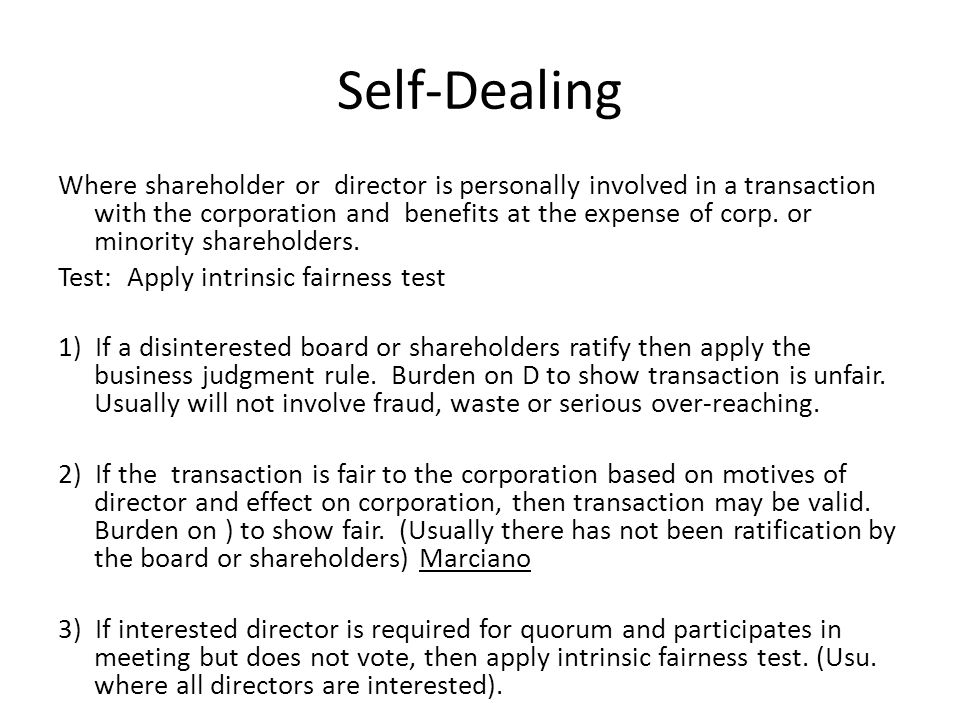 Self-Dealing Where shareholder or director is personally involved in a transaction with the corporation and benefits at the expense of corp. or minori