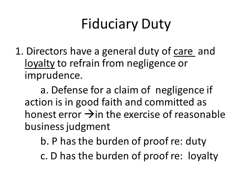 Fiduciary Duty 1. Directors have a general duty of care and loyalty to refrain from negligence or imprudence. a. Defense for a claim of negligence if