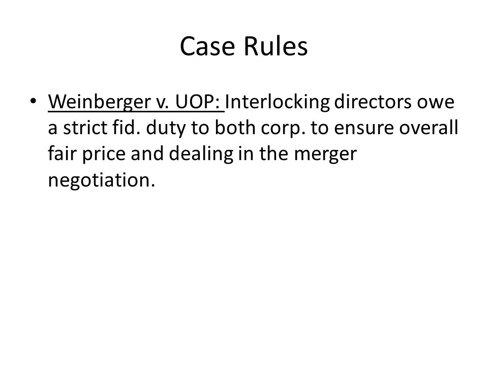 Case Rules Weinberger v. UOP: Interlocking directors owe a strict fid. duty to both corp. to ensure overall fair price and dealing in the merger negot