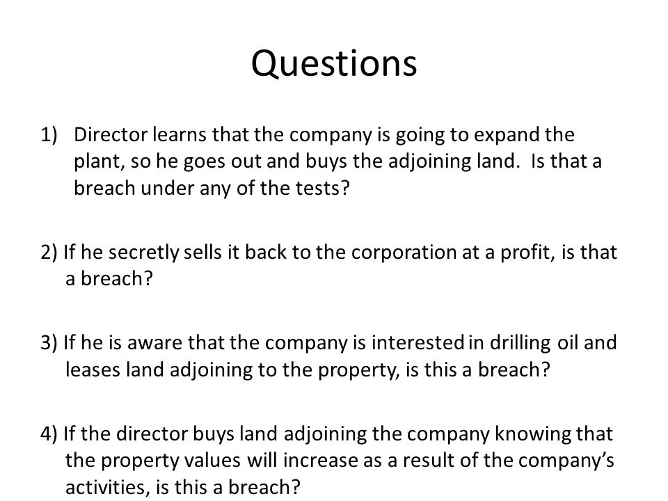 Questions 1)Director learns that the company is going to expand the plant, so he goes out and buys the adjoining land. Is that a breach under any of t