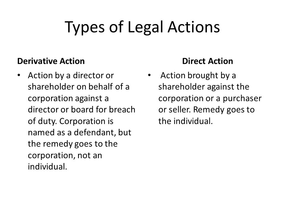 Types of Legal Actions Derivative Action Action by a director or shareholder on behalf of a corporation against a director or board for breach of duty