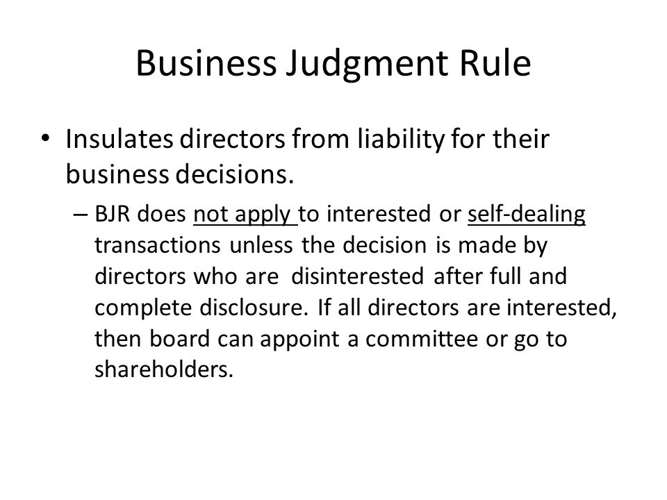Business Judgment Rule Insulates directors from liability for their business decisions. – BJR does not apply to interested or self-dealing transaction