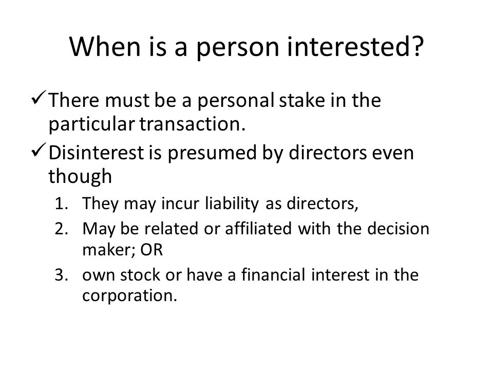 When is a person interested? There must be a personal stake in the particular transaction. Disinterest is presumed by directors even though 1.They may
