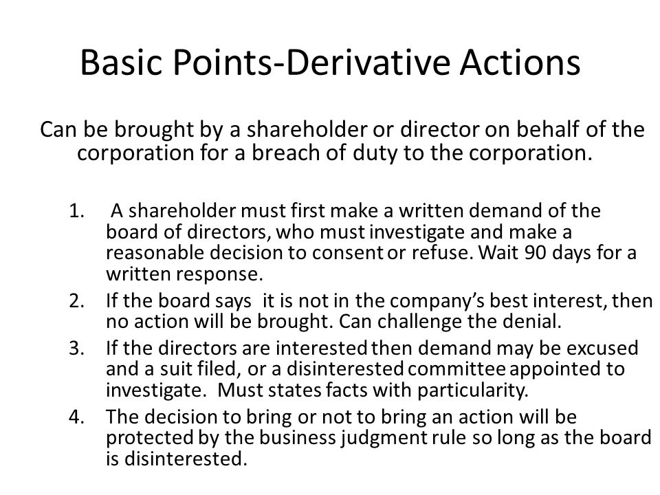 Basic Points-Derivative Actions Can be brought by a shareholder or director on behalf of the corporation for a breach of duty to the corporation.