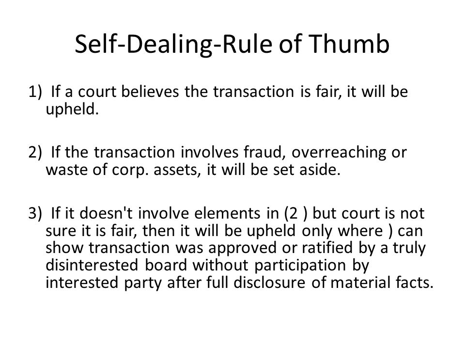 Self-Dealing-Rule of Thumb 1) If a court believes the transaction is fair, it will be upheld.