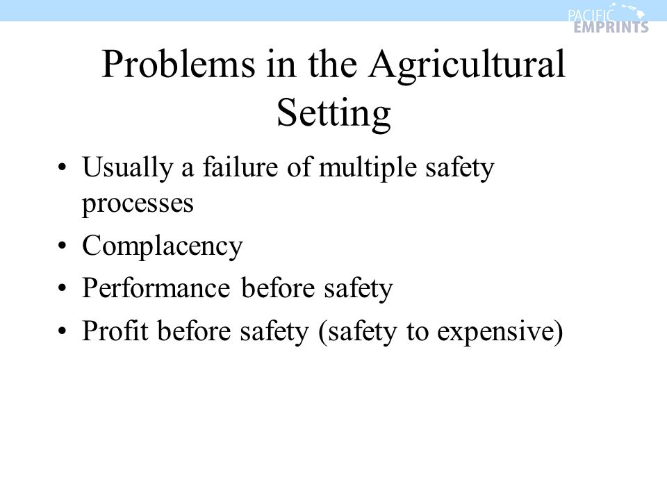 Problems in the Agricultural Setting Usually a failure of multiple safety processes Complacency Performance before safety Profit before safety (safety to expensive)