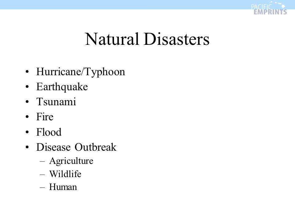 Natural Disasters Hurricane/Typhoon Earthquake Tsunami Fire Flood Disease Outbreak –Agriculture –Wildlife –Human