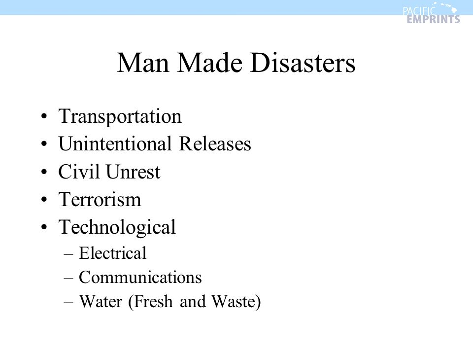 Man Made Disasters Transportation Unintentional Releases Civil Unrest Terrorism Technological –Electrical –Communications –Water (Fresh and Waste)