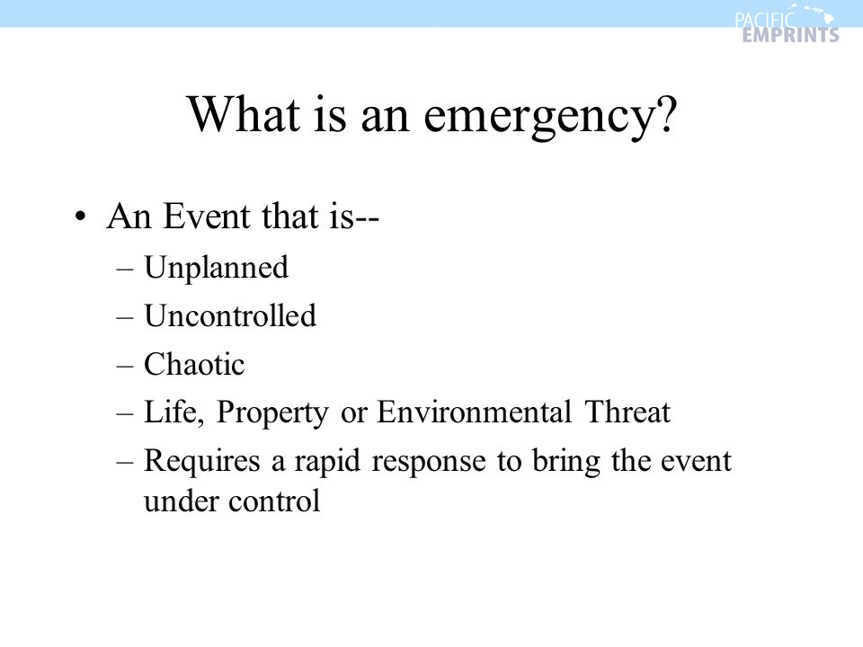 What is an emergency? An Event that is-- –Unplanned –Uncontrolled –Chaotic –Life, Property or Environmental Threat –Requires a rapid response to bring