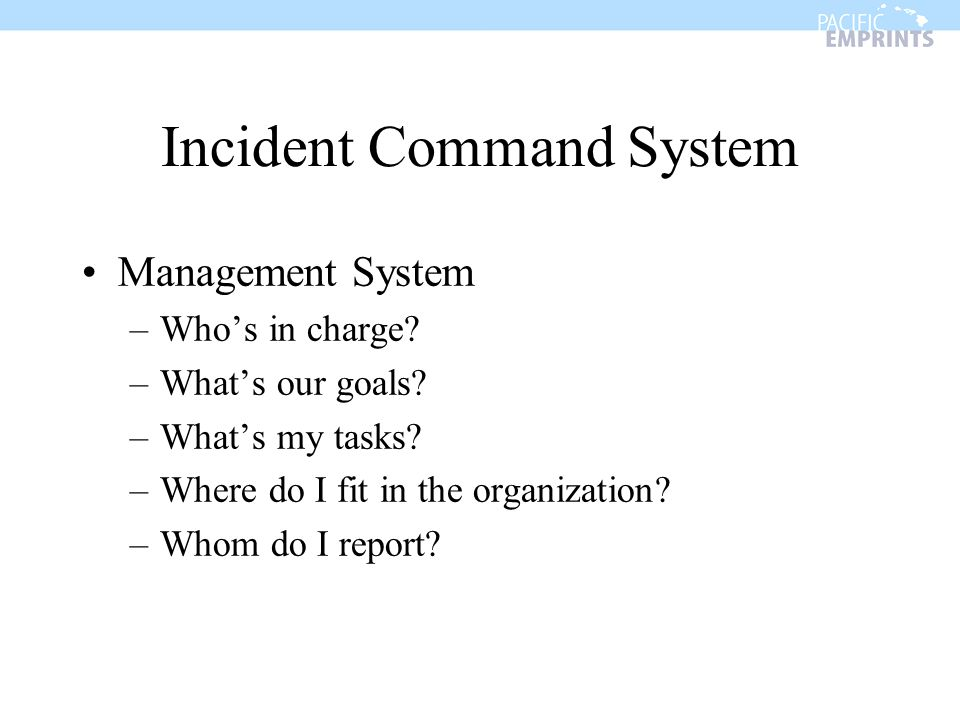 Incident Command System Management System –Whos in charge? –Whats our goals? –Whats my tasks? –Where do I fit in the organization? –Whom do I report?