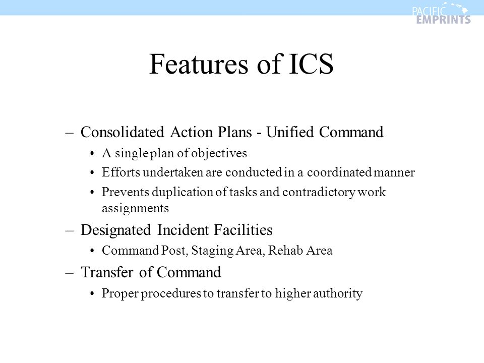 Features of ICS –Consolidated Action Plans - Unified Command A single plan of objectives Efforts undertaken are conducted in a coordinated manner Prev