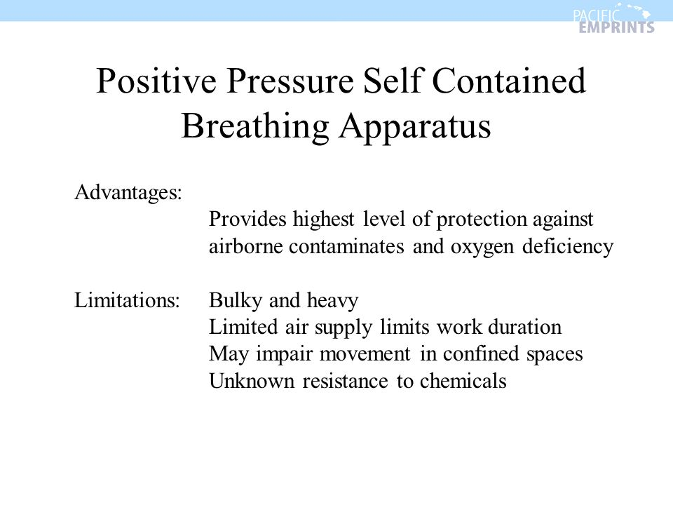 Positive Pressure Self Contained Breathing Apparatus Advantages: Provides highest level of protection against airborne contaminates and oxygen deficie