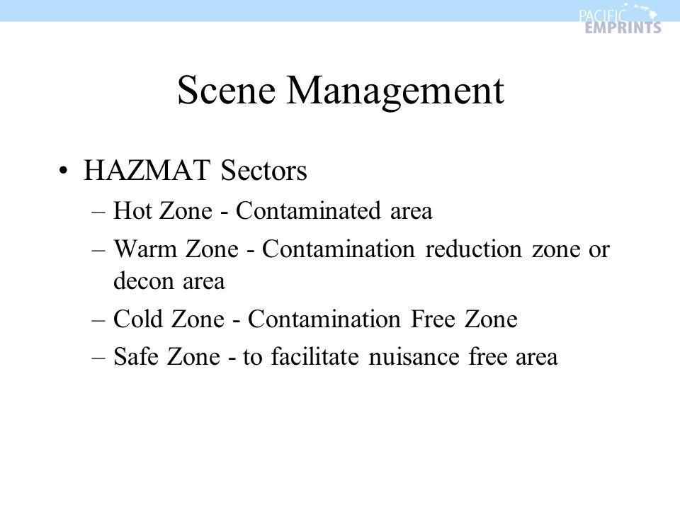 Scene Management HAZMAT Sectors –Hot Zone - Contaminated area –Warm Zone - Contamination reduction zone or decon area –Cold Zone - Contamination Free Zone –Safe Zone - to facilitate nuisance free area