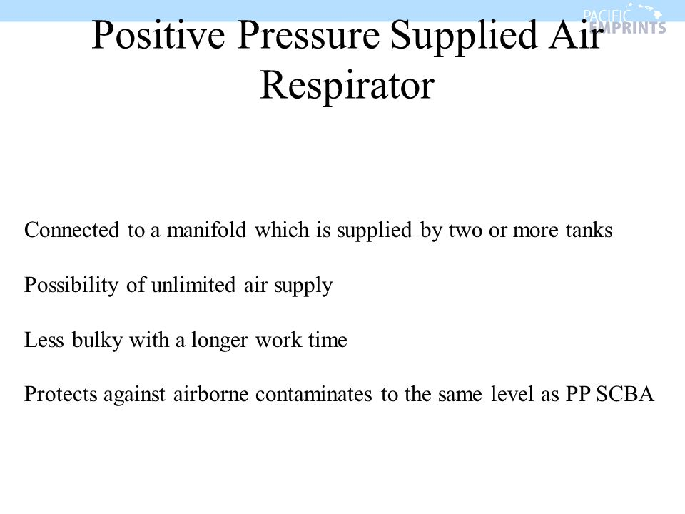 Positive Pressure Supplied Air Respirator Connected to a manifold which is supplied by two or more tanks Possibility of unlimited air supply Less bulk