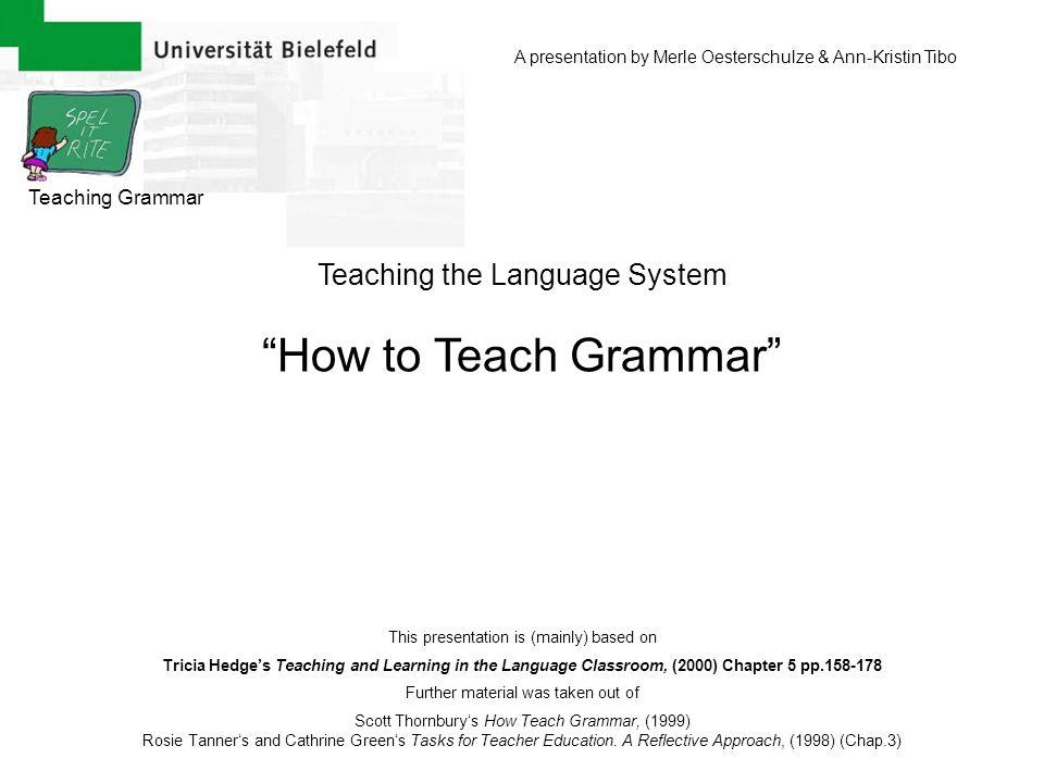 Teaching Grammar Teaching the Language System How to Teach Grammar A presentation by Merle Oesterschulze & Ann-Kristin Tibo This presentation is (main
