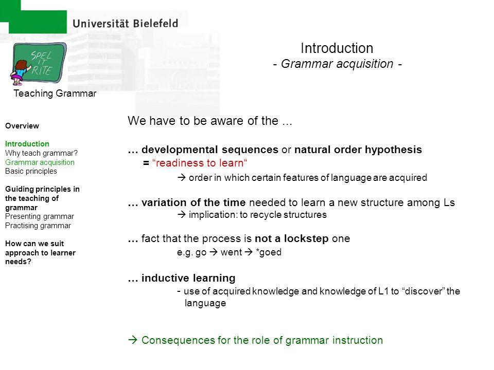 Teaching Grammar Overview Introduction Why teach grammar? Grammar acquisition Basic principles Guiding principles in the teaching of grammar Presentin