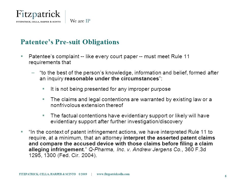 FITZPATRICK, CELLA, HARPER & SCINTO © 2009 |   6 Patentees Pre-suit Obligations Patentees complaint -- like every court paper -- must meet Rule 11 requirements that –to the best of the persons knowledge, information and belief, formed after an inquiry reasonable under the circumstances: It is not being presented for any improper purpose The claims and legal contentions are warranted by existing law or a nonfrivolous extension thereof The factual contentions have evidentiary support or likely will have evidentiary support after further investigation/discovery In the context of patent infringement actions, we have interpreted Rule 11 to require, at a minimum, that an attorney interpret the asserted patent claims and compare the accused device with those claims before filing a claim alleging infringement.