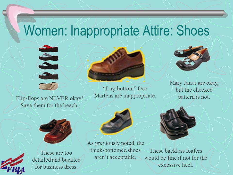 Women: Inappropriate Attire: Shoes Flip-flops are NEVER okay! Save them for the beach. Lug-bottom Doc Martens are inappropriate. Mary Janes are okay,