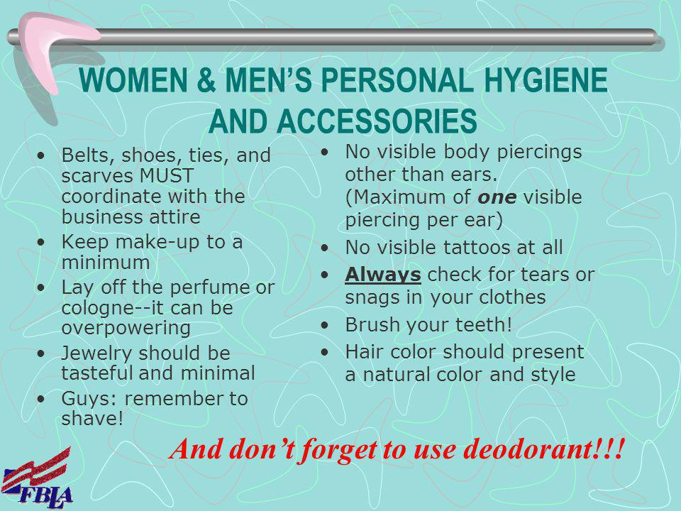 WOMEN & MENS PERSONAL HYGIENE AND ACCESSORIES Belts, shoes, ties, and scarves MUST coordinate with the business attire Keep make-up to a minimum Lay o