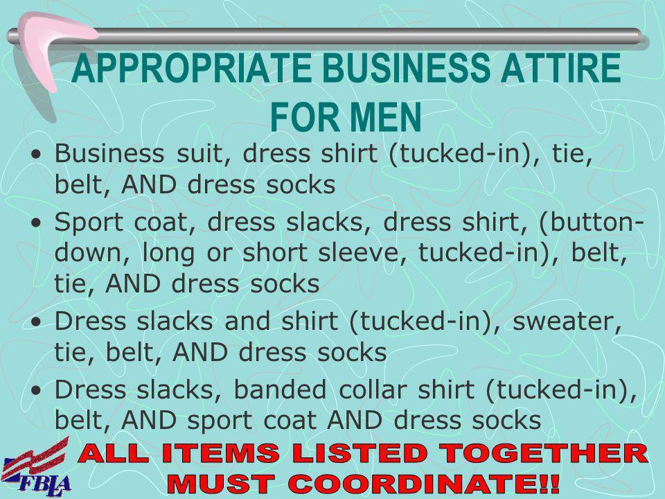 APPROPRIATE BUSINESS ATTIRE FOR MEN Business suit, dress shirt (tucked-in), tie, belt, AND dress socks Sport coat, dress slacks, dress shirt, (button-