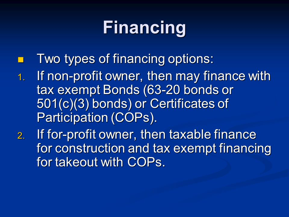 Financing Two types of financing options: Two types of financing options: 1. If non-profit owner, then may finance with tax exempt Bonds (63-20 bonds