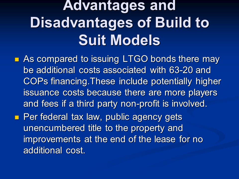 Advantages and Disadvantages of Build to Suit Models As compared to issuing LTGO bonds there may be additional costs associated with 63-20 and COPs fi