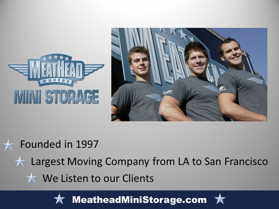 We Listen to our Clients Largest Moving Company from LA to San Francisco MeatheadMiniStorage.com Founded in 1997