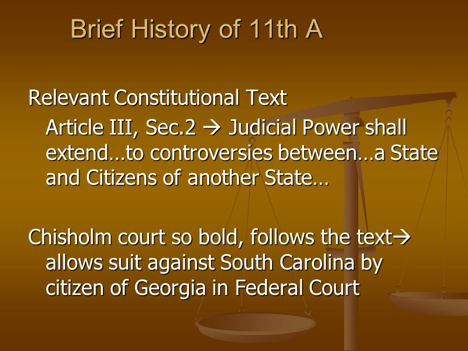 Brief History of 11th A Relevant Constitutional Text Article III, Sec.2 Judicial Power shall extend…to controversies between…a State and Citizens of another State… Chisholm court so bold, follows the text allows suit against South Carolina by citizen of Georgia in Federal Court