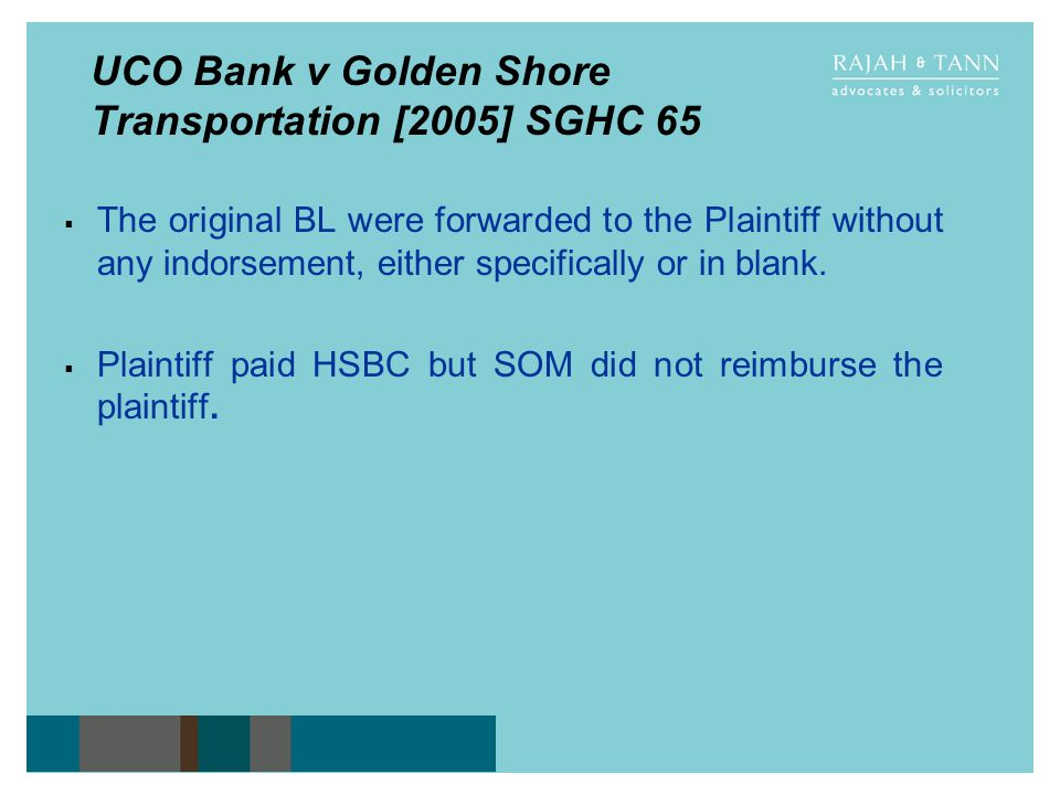 UCO Bank v Golden Shore Transportation [2005] SGHC 65 The original BL were forwarded to the Plaintiff without any indorsement, either specifically or