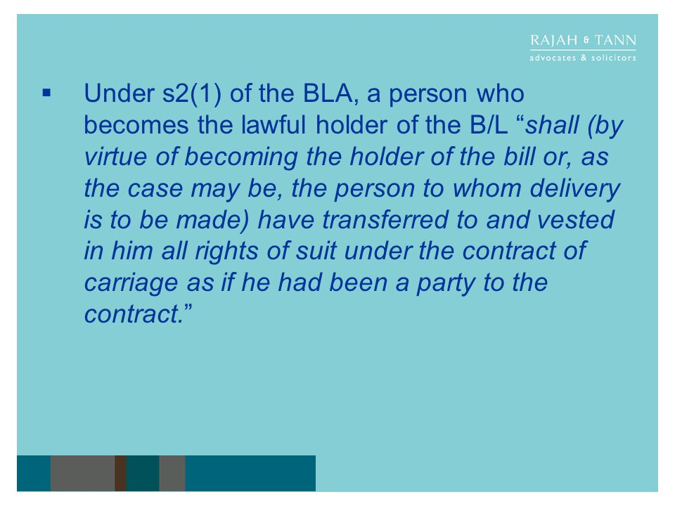 Under s2(1) of the BLA, a person who becomes the lawful holder of the B/L shall (by virtue of becoming the holder of the bill or, as the case may be,