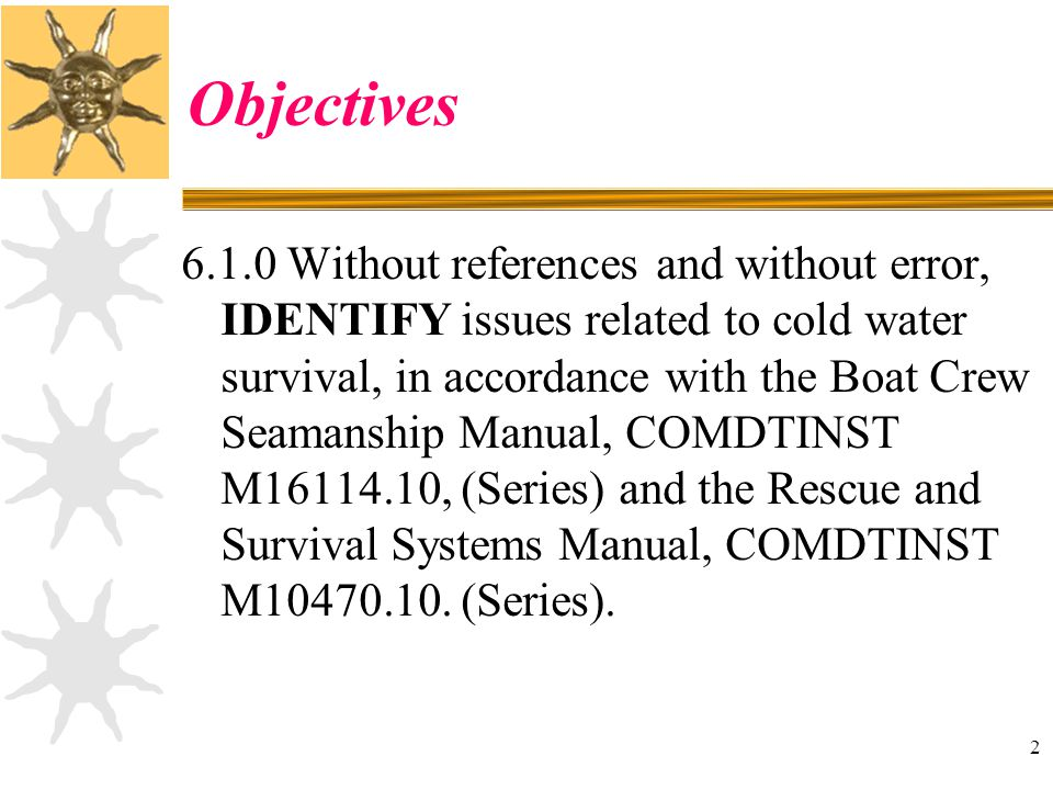 2 Objectives 6.1.0 Without references and without error, IDENTIFY issues related to cold water survival, in accordance with the Boat Crew Seamanship M