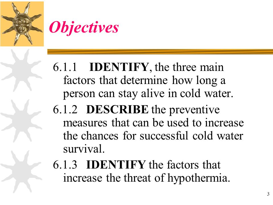 3 Objectives 6.1.1 IDENTIFY, the three main factors that determine how long a person can stay alive in cold water. 6.1.2 DESCRIBE the preventive measu