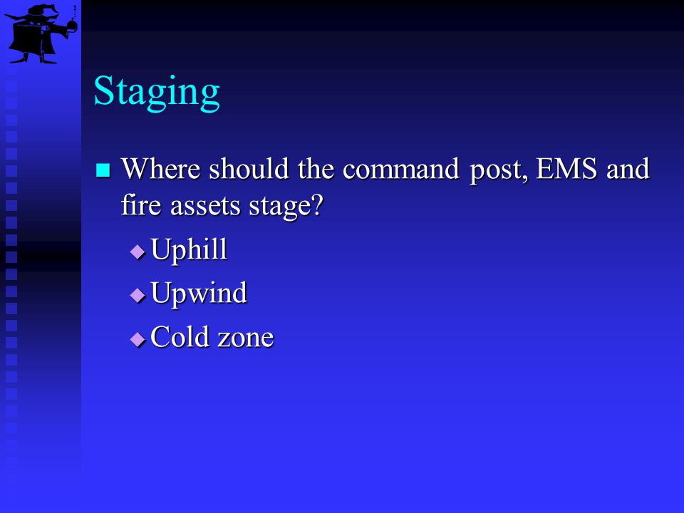 Staging Where should the command post, EMS and fire assets stage? Where should the command post, EMS and fire assets stage? Uphill Uphill Upwind Upwin