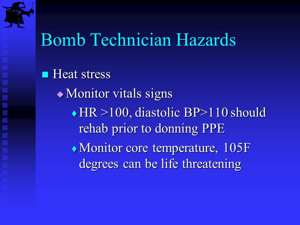 Bomb Technician Hazards Heat stress Heat stress Monitor vitals signs Monitor vitals signs HR >100, diastolic BP>110 should rehab prior to donning PPE
