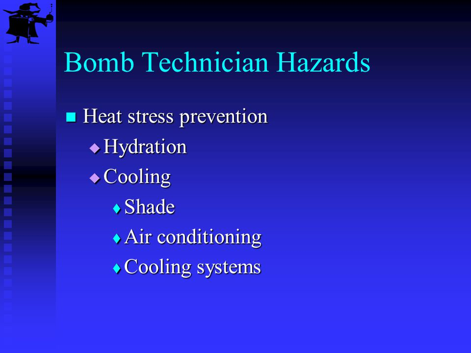 Bomb Technician Hazards Heat stress prevention Heat stress prevention Hydration Hydration Cooling Cooling Shade Shade Air conditioning Air conditionin