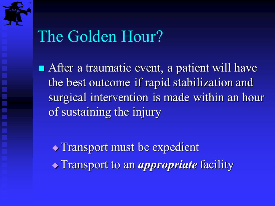 The Golden Hour? After a traumatic event, a patient will have the best outcome if rapid stabilization and surgical intervention is made within an hour