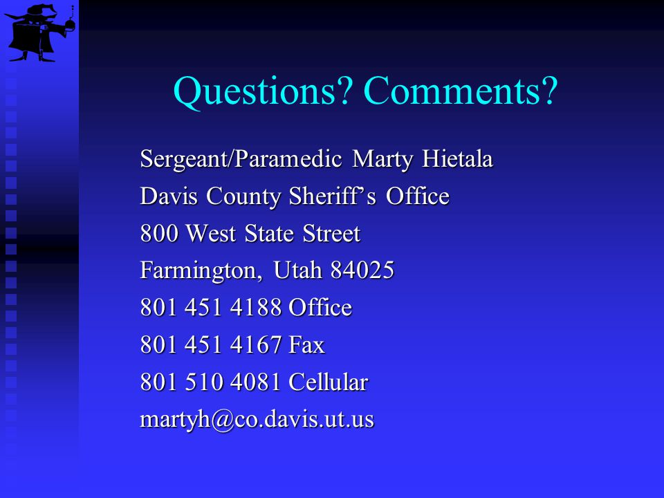 Questions? Comments? Sergeant/Paramedic Marty Hietala Davis County Sheriffs Office 800 West State Street Farmington, Utah 84025 801 451 4188 Office 80
