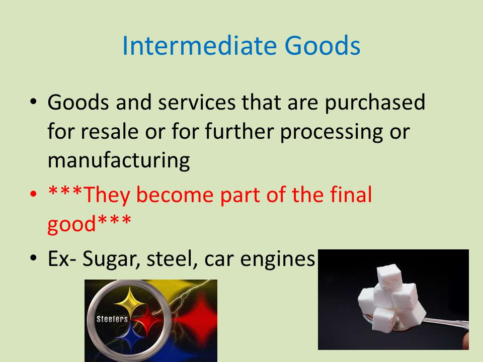 Intermediate Goods Goods and services that are purchased for resale or for further processing or manufacturing ***They become part of the final good*** Ex- Sugar, steel, car engines