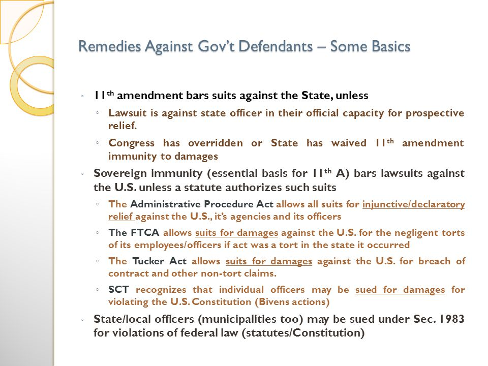 Remedies Against Govt Defendants – Some Basics 11 th amendment bars suits against the State, unless Lawsuit is against state officer in their official