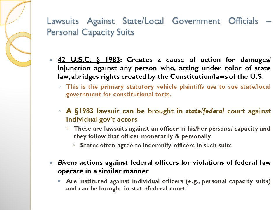 Lawsuits Against State/Local Government Officials – Personal Capacity Suits 42 U.S.C. § 1983: Creates a cause of action for damages/ injunction agains
