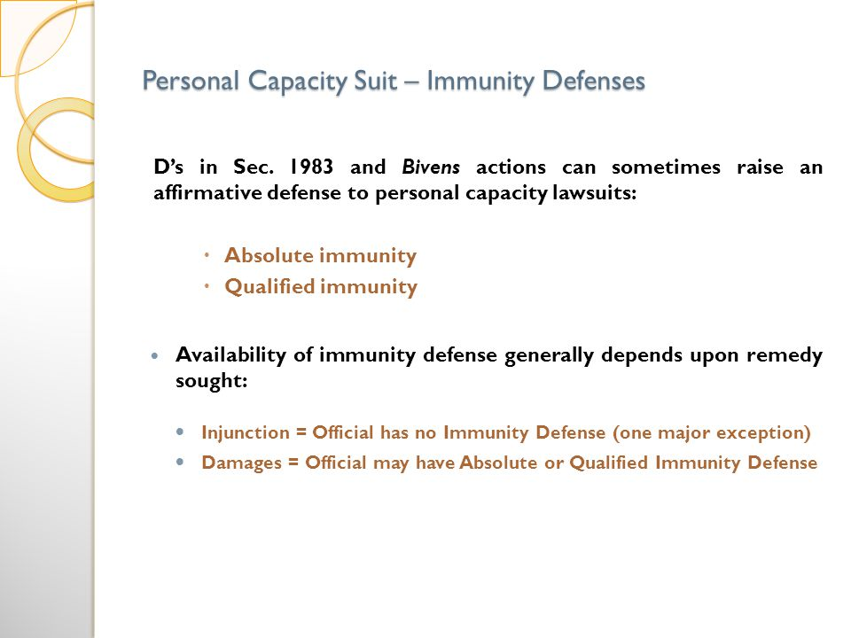 Personal Capacity Suit – Immunity Defenses Ds in Sec. 1983 and Bivens actions can sometimes raise an affirmative defense to personal capacity lawsuits