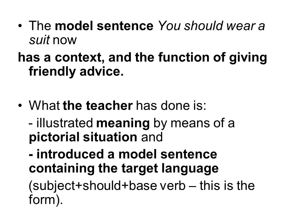 The model sentence You should wear a suit now has a context, and the function of giving friendly advice. What the teacher has done is: - illustrated m