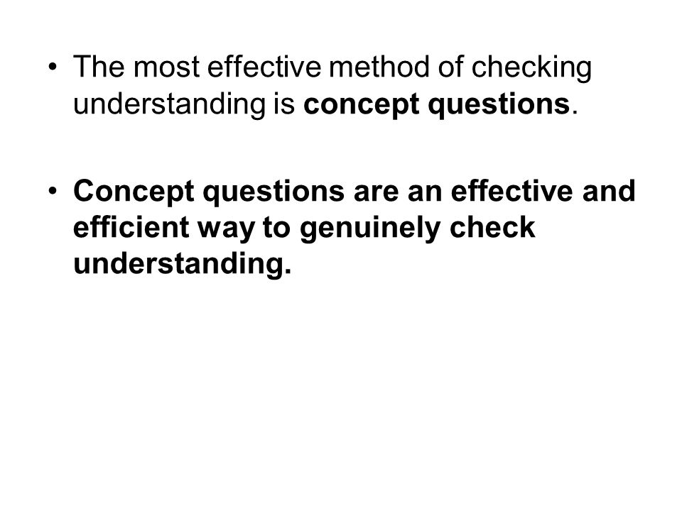 The most effective method of checking understanding is concept questions. Concept questions are an effective and efficient way to genuinely check unde