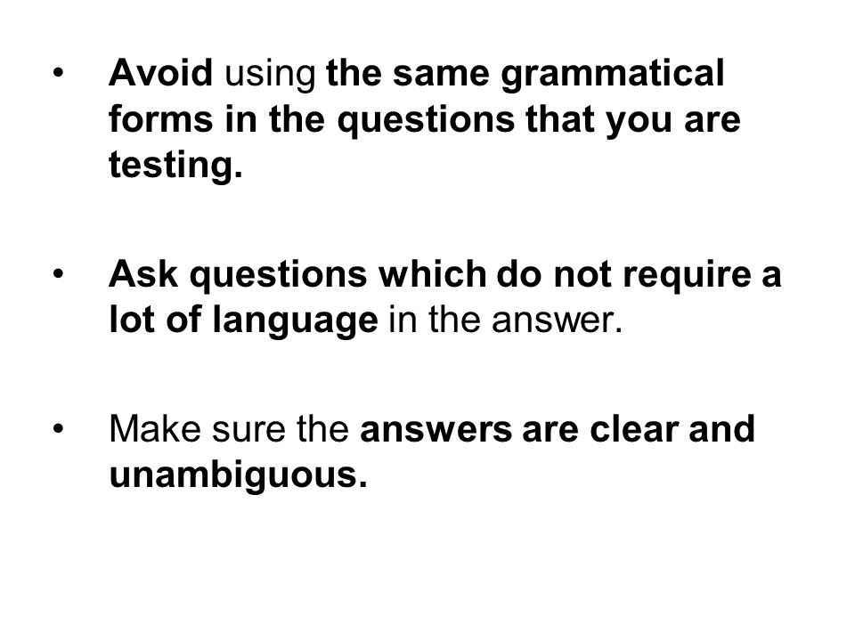 Avoid using the same grammatical forms in the questions that you are testing. Ask questions which do not require a lot of language in the answer. Make