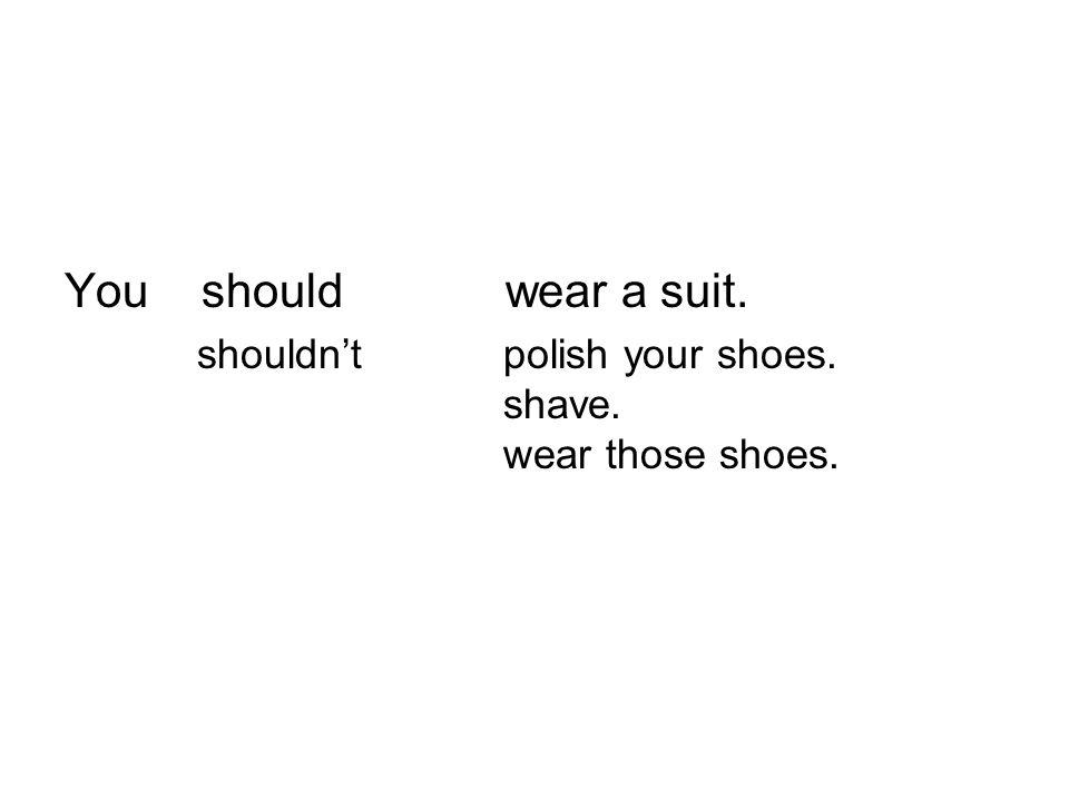 You should wear a suit. shouldnt polish your shoes. shave. wear those shoes.