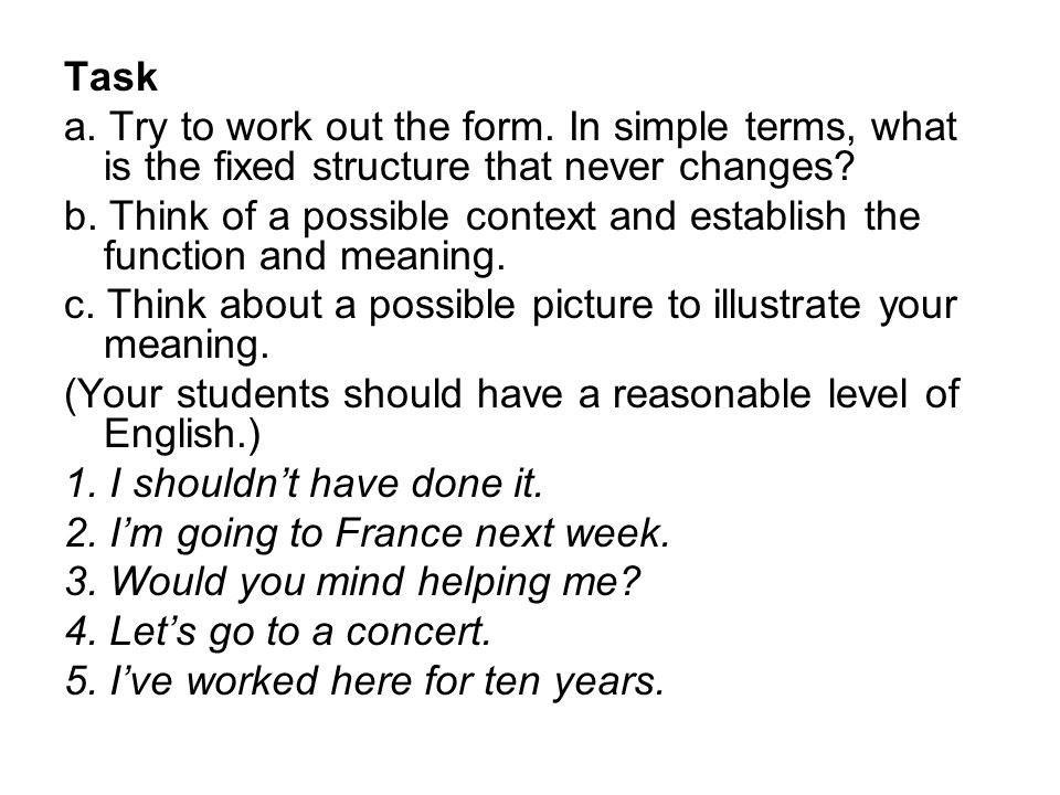 Task a. Try to work out the form. In simple terms, what is the fixed structure that never changes? b. Think of a possible context and establish the fu