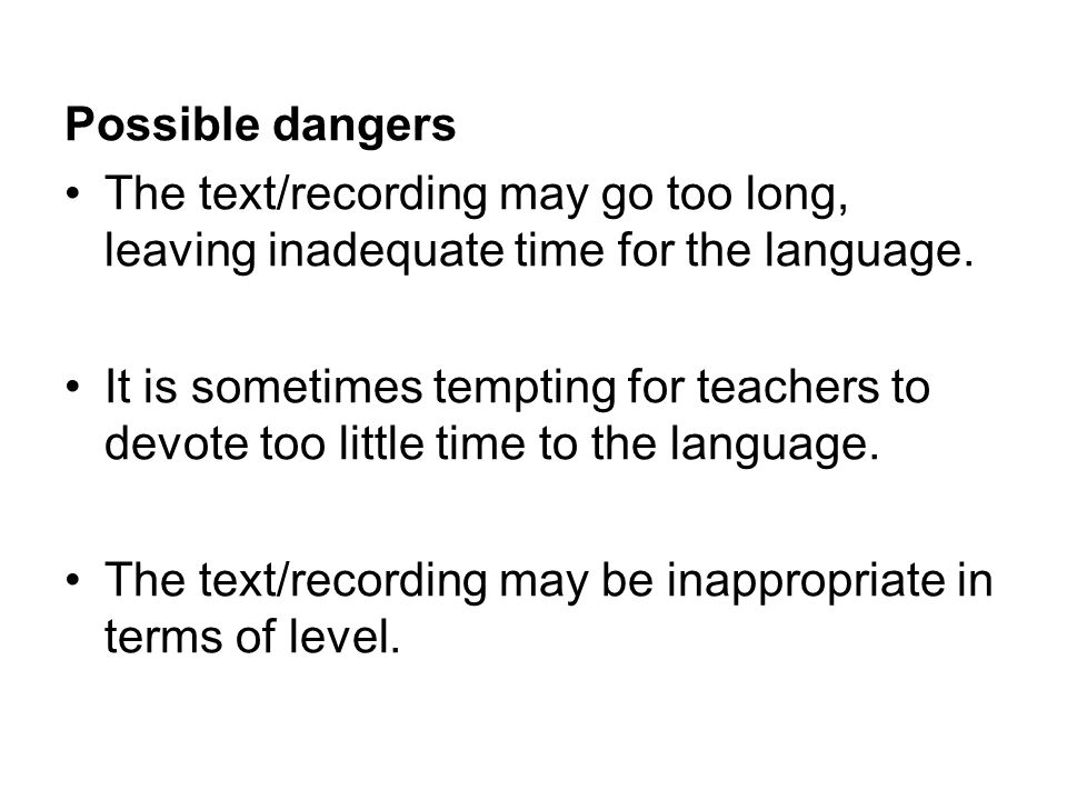 Possible dangers The text/recording may go too long, leaving inadequate time for the language. It is sometimes tempting for teachers to devote too lit