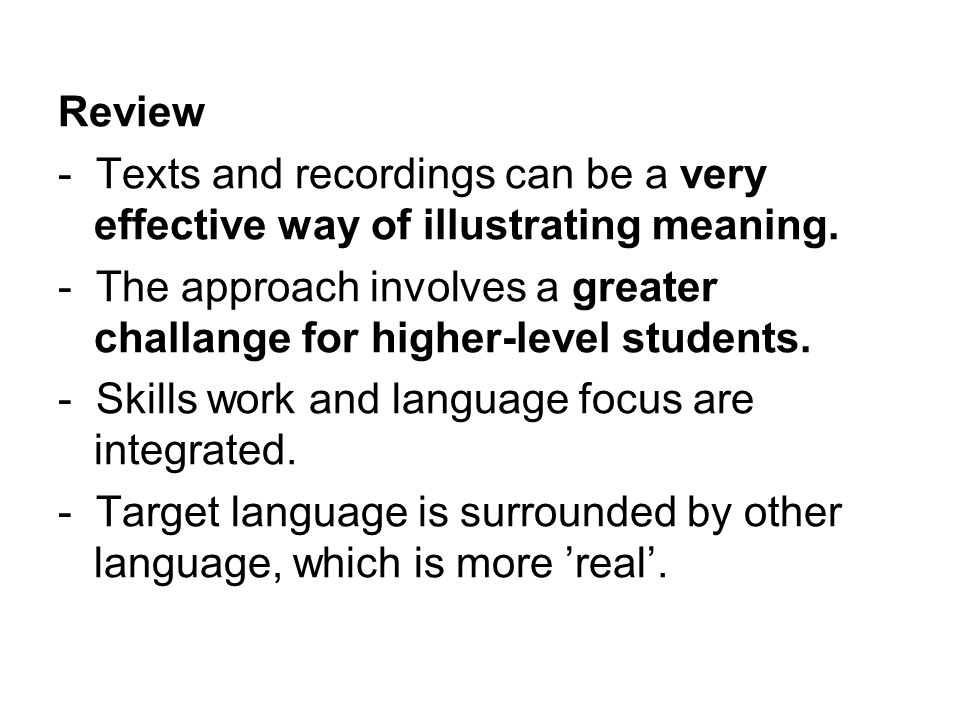 Review - Texts and recordings can be a very effective way of illustrating meaning. - The approach involves a greater challange for higher-level studen